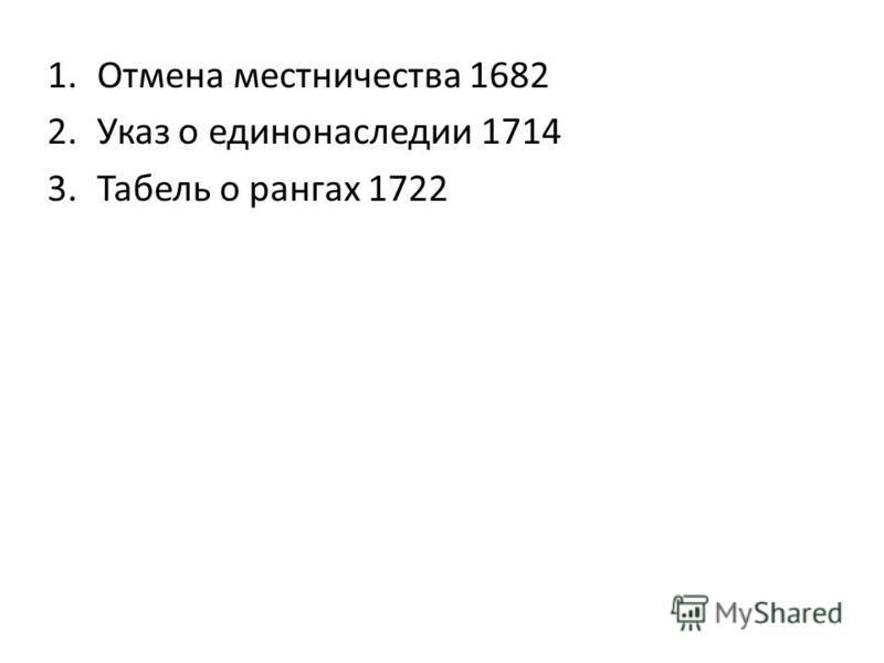 1. Отмена местничества 1682 2. Указ о единонаследии 1714 3. Табель о рангах 1722