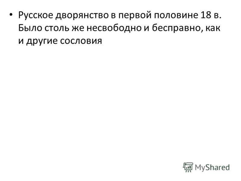 Русское дворянство в первой половине 18 в. Было столь же несвободно и бесправно, как и другие сословия