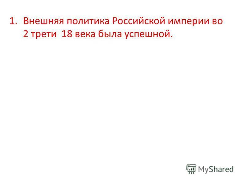 1. Внешняя политика Российской империи во 2 трети 18 века была успешной.