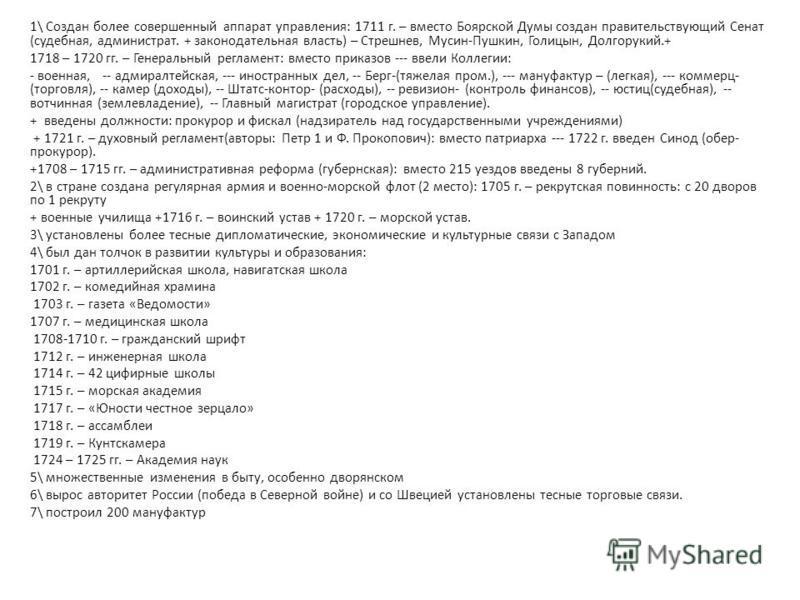 1\ Создан более совершенный аппарат управления: 1711 г. – вместо Боярской Думы создан правительствующий Сенат (судебная, администратор. + законодательная власть) – Стрешнев, Мусин-Пушкин, Голицын, Долгорукий.+ 1718 – 1720 гг. – Генеральный регламент: