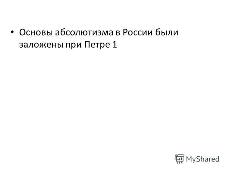 Основы абсолютизма в России были заложены при Петре 1