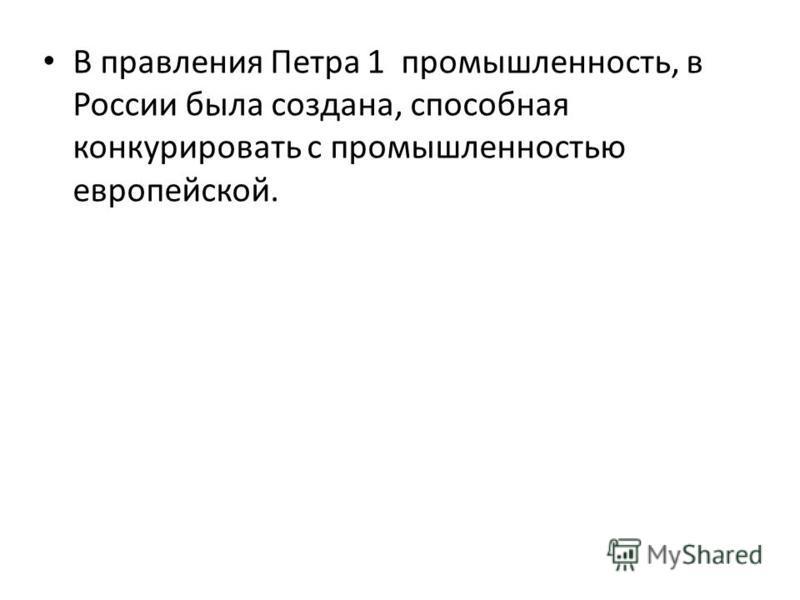 В правления Петра 1 промышленность, в России была создана, способная конкурировать с промышленностью европейской.