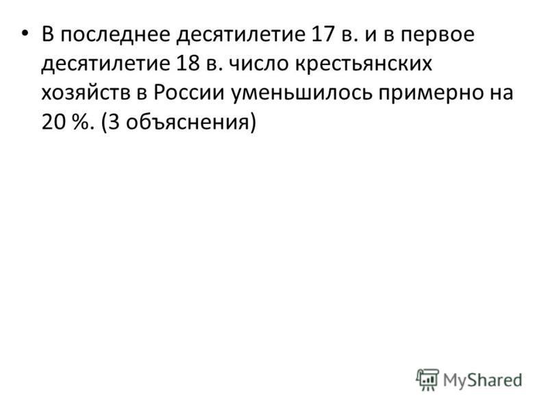 В последнее десятилетие 17 в. и в первое десятилетие 18 в. число крестьянских хозяйств в России уменьшилось примерно на 20 %. (3 объяснения)