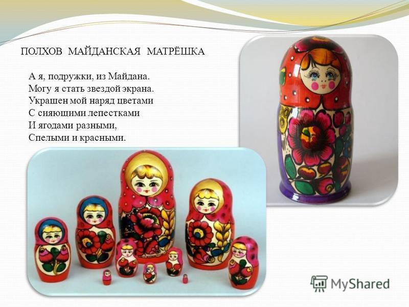 ПОЛХОВ МАЙДАНСКАЯ МАТРЁШКА А я, подружки, из Майдана. Могу я стать звездой экрана. Украшен мой наряд цветами С сияющими лепестками И ягодами разными, Спелыми и красными.
