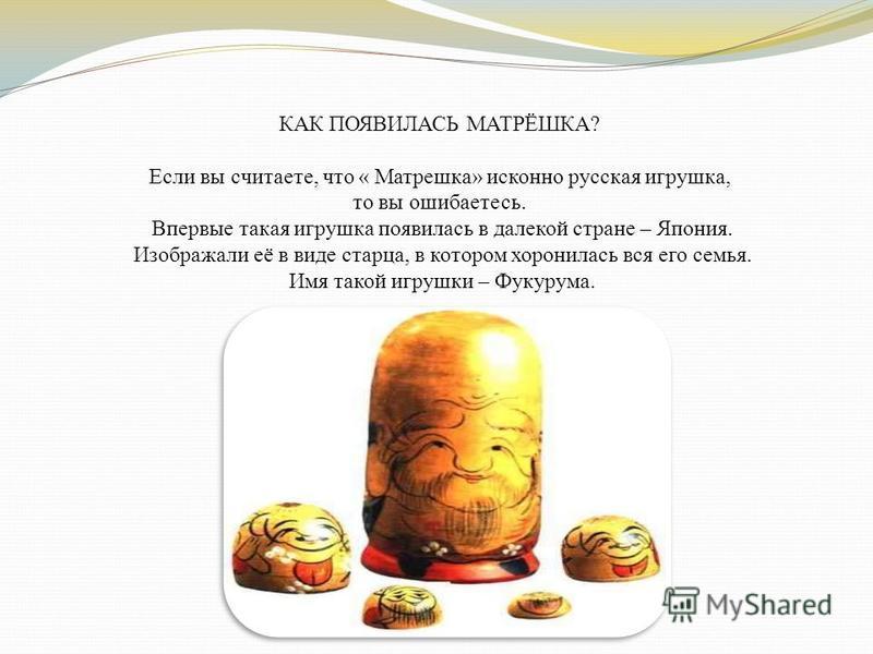 КАК ПОЯВИЛАСЬ МАТРЁШКА? Если вы считаете, что « Матрешка» исконно русская игрушка, то вы ошибаетесь. Впервые такая игрушка появилась в далекой стране – Япония. Изображали её в виде старца, в котором хоронилась вся его семья. Имя такой игрушки – Фукур