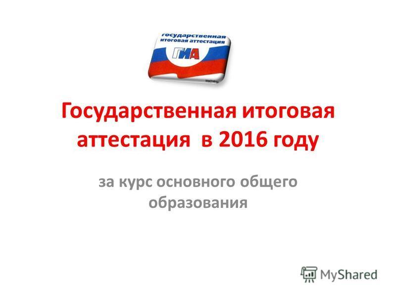 Государственная итоговая аттестация в 2016 году за курс основного общего образования