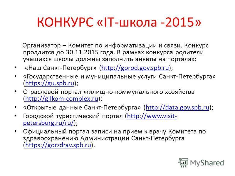 КОНКУРС «IT-школа -2015» Организатор – Комитет по информатизации и связи. Конкурс продлится до 30.11.2015 года. В рамках конкурса родители учащихся школы должны заполнить анкеты на порталах: «Наш Санкт-Петербург» (http://gorod.gov.spb.ru);http://goro