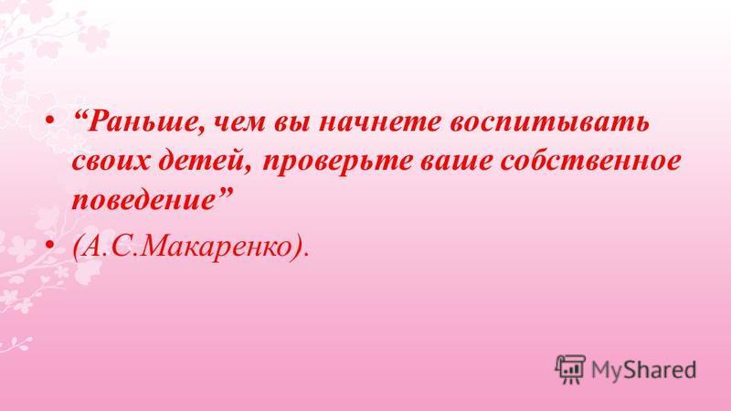 Раньше, чем вы начнете воспитывать своих детей, проверьте ваше собственное поведение (А.С.Макаренко).
