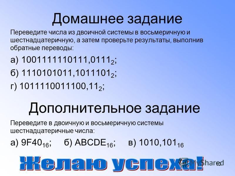 10 Домашнее задание Переведите числа из двоичной системы в восьмеричную и шестнадцатеричную, а затем проверьте результаты, выполнив обратные переводы: а) 1001111110111,0111 2 ; б) 1110101011,1011101 2 ; г) 1011110011100,11 2 ; Дополнительное задание