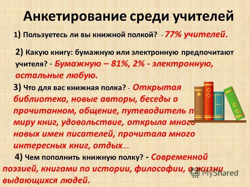Анкетирование среди учителей 1 ) Пользуетесь ли вы книжной полкой? - 77% учителей. 2) Какую книгу: бумажную или электронную предпочитают учителя? - Бумажную – 81%, 2% - электронную, остальные любую. 3) Что для вас книжная полка? - Открытая библиотека