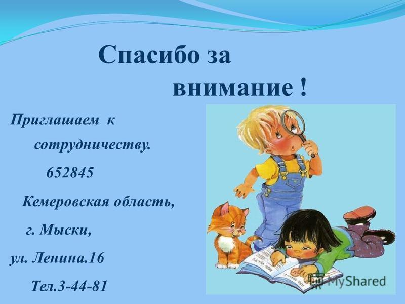 Спасибо за внимание ! Приглашаем к сотрудничеству. 652845 Кемеровская область, г. Мыски, ул. Ленина.16 Тел.3-44-81