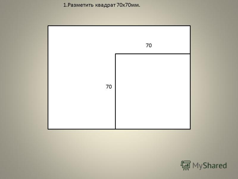 1. Разметить квадрат 70x70 мм. 70