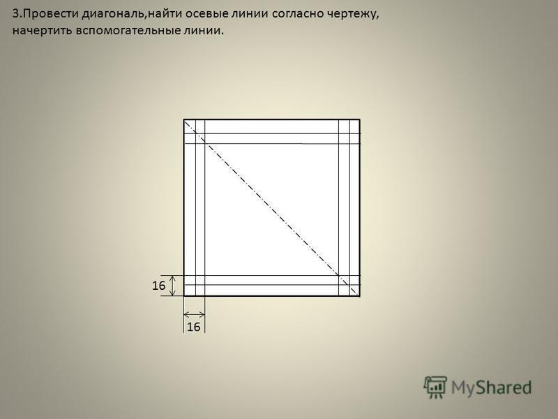 3. Провести диагональ,найти осевые линии согласно чертежу, начертить вспомогательные линии. 16