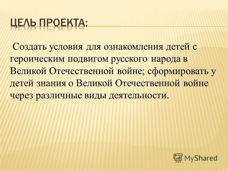 Создать условия для ознакомления детей с героическим подвигом русского народа в Великой Отечественной войне; сформировать у детей знания о Великой Отечественной войне через различные виды деятельности.