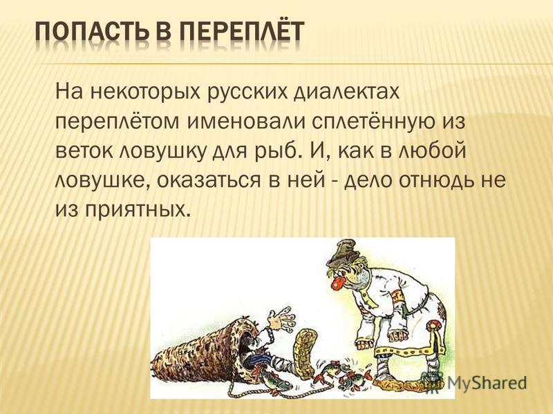 На некоторых русских диалектах переплётом именовали сплетённую из веток ловушку для рыб. И, как в любой ловушке, оказаться в ней - дело отнюдь не из приятных.