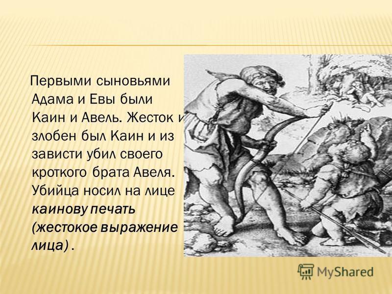 Первыми сыновьями Адама и Евы были Каин и Авель. Жесток и злобен был Каин и из зависти убил своего кроткого брата Авеля. Убийца носил на лице каинову печать (жестокое выражение лица).