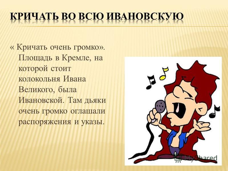« Кричать очень громко». Площадь в Кремле, на которой стоит колокольня Ивана Великого, была Ивановской. Там дьяки очень громко оглашали распоряжения и указы.