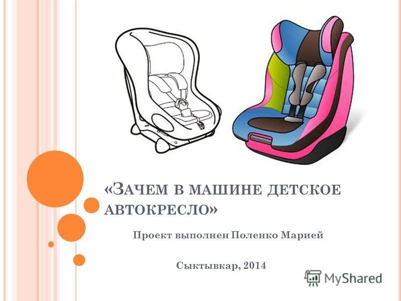 «З АЧЕМ В МАШИНЕ ДЕТСКОЕ АВТОКРЕСЛО » Проект выполнен Поленко Марией Сыктывкар, 2014