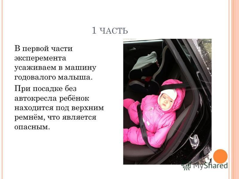 1 ЧАСТЬ В первой части эксперимента усаживаем в машину годовалого малыша. При посадке без автокресла ребёнок находится под верхним ремнём, что является опасным.