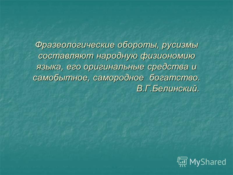 Фразеологические обороты, русизмы составляют народную физиономию языка, его оригинальные средства и самобытное, самородное богатство. В.Г.Белинский.