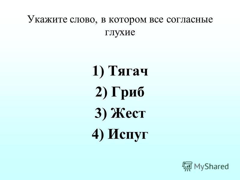 Укажите слово, в котором все согласные глухие 1)Тягач 2)Гриб 3)Жест 4)Испуг