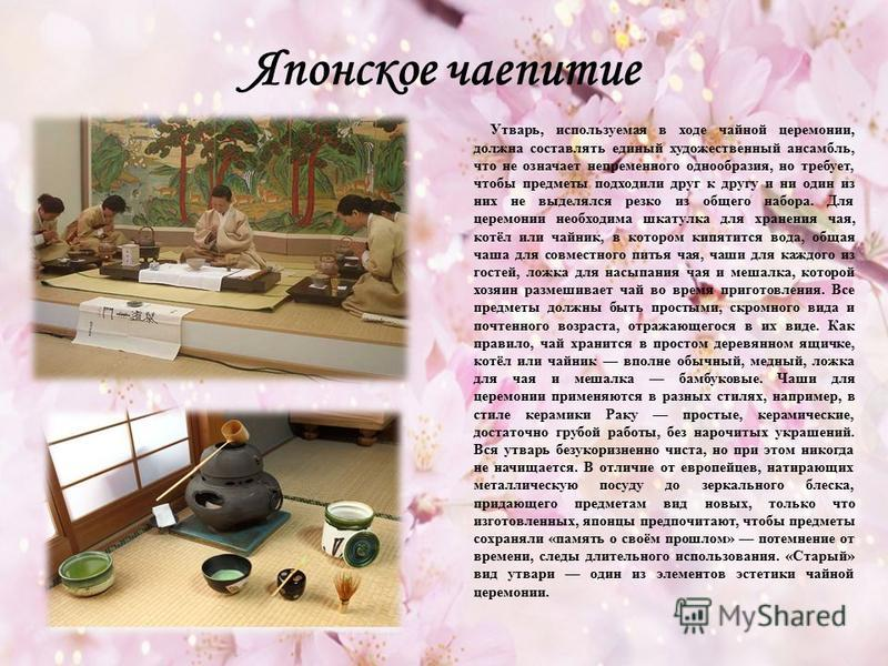 Японское чаепитие Утварь, используемая в ходе чайной церемонии, должна составлять единый художественный ансамбль, что не означает непременного однообразия, но требует, чтобы предметы подходили друг к другу и ни один из них не выделялся резко из общег