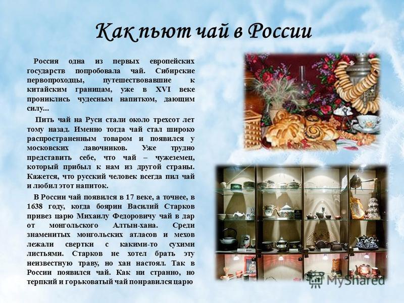 Как пьют чай в России Россия одна из первых европейских государств попробовала чай. Сибирские первопроходцы, путешествовавшие к китайским границам, уже в XVI веке прониклись чудесным напитком, дающим силу... Пить чай на Руси стали около трехсот лет т