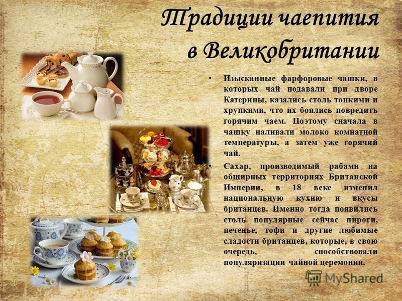 Традиции чаепития в Великобритании Изысканные фарфоровые чашки, в которых чай подавали при дворе Катерины, казались столь тонкими и хрупкими, что их боялись повредить горячим чаем. Поэтому сначала в чашку наливали молоко комнатной температуры, а зате
