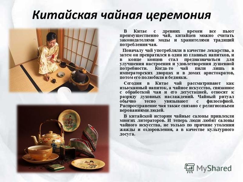 Китайская чайная церемония В Китае с древних времен все пьют преимущественно чай, китайцев можно считать законодателями моды и хранителями традиций потребления чая. Поначалу чай употребляли в качестве лекарства, а затем он превратился в один из главн