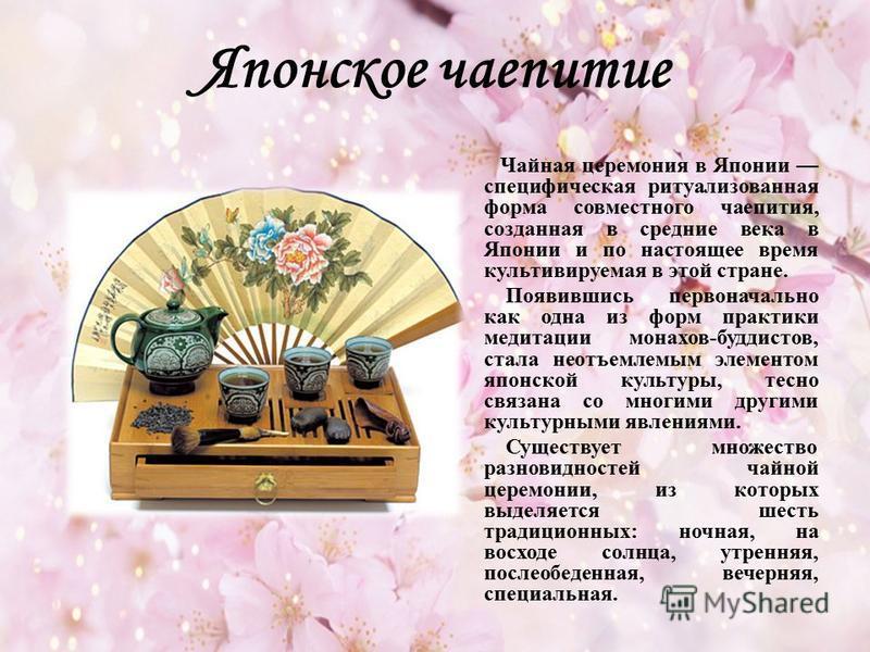 Японское чаепитие Чайная церемония в Японии специфическая ритуализованная форма совместного чаепития, созданная в средние века в Японии и по настоящее время культивируемая в этой стране. Появившись первоначально как одна из форм практики медитации мо