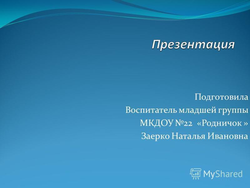 Подготовила Воспитатель младшей группы МКДОУ 22 «Родничок » Заерко Наталья Ивановна
