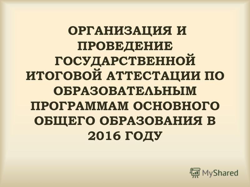 ОРГАНИЗАЦИЯ И ПРОВЕДЕНИЕ ГОСУДАРСТВЕННОЙ ИТОГОВОЙ АТТЕСТАЦИИ ПО ОБРАЗОВАТЕЛЬНЫМ ПРОГРАММАМ ОСНОВНОГО ОБЩЕГО ОБРАЗОВАНИЯ В 2016 ГОДУ