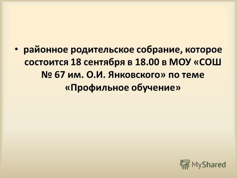 районное родительское собрание, которое состоится 18 сентября в 18.00 в МОУ «СОШ 67 им. О.И. Янковского» по теме «Профильное обучение»