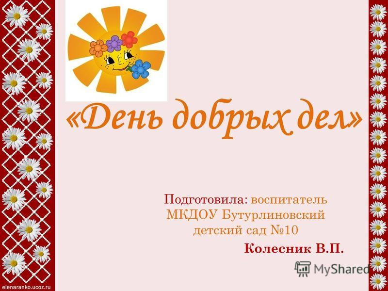 «День добрых дел» Подготовила: воспитатель МКДОУ Бутурлиновский детский сад 10 Колесник В.П.