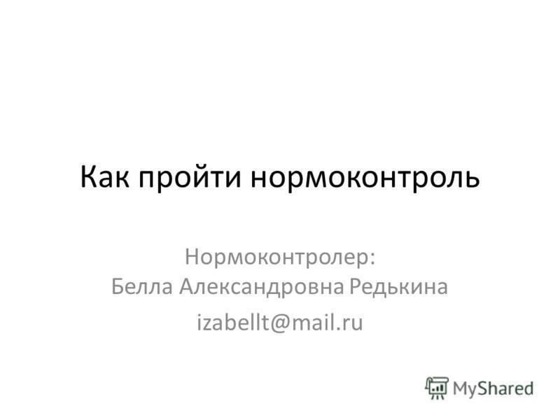 Как пройти нормоконтроль Нормоконтролер: Белла Александровна Редькина izabellt@mail.ru