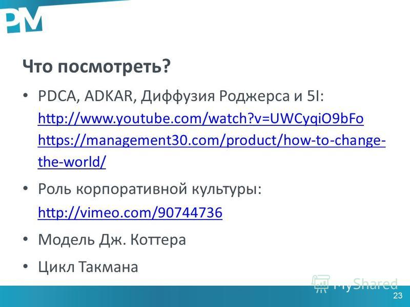 Что посмотреть? PDCA, ADKAR, Диффузия Роджерса и 5I: http://www.youtube.com/watch?v=UWCyqiO9bFo https://management30.com/product/how-to-change- the-world/ http://www.youtube.com/watch?v=UWCyqiO9bFo https://management30.com/product/how-to-change- the-