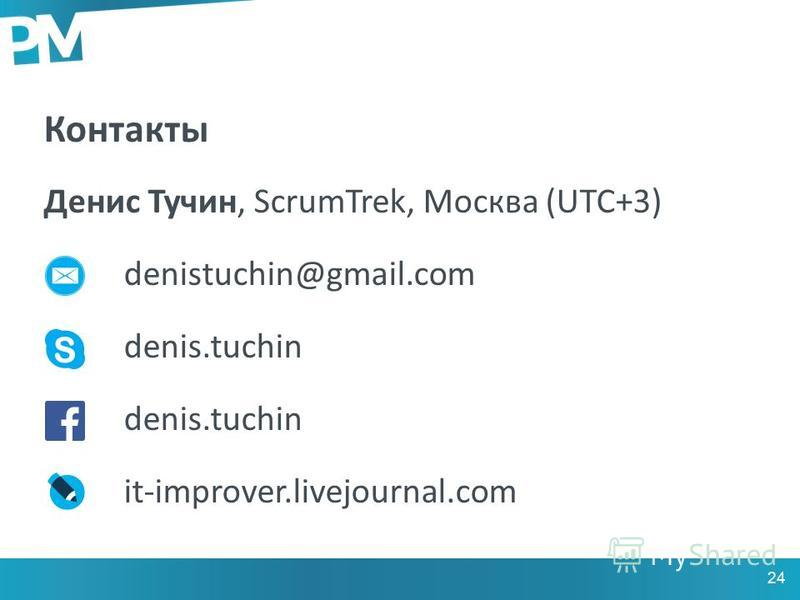 Контакты Денис Тучин, ScrumTrek, Москва (UTC+3) denistuchin@gmail.com denis.tuchin it-improver.livejournal.com 24