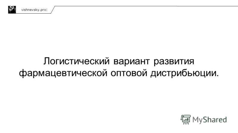 Логистический вариант развития фармацевтической оптовой дистрибьюции. vishnevsky.pro|