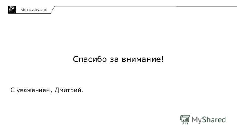 Спасибо за внимание! С уважением, Дмитрий. vishnevsky.pro|