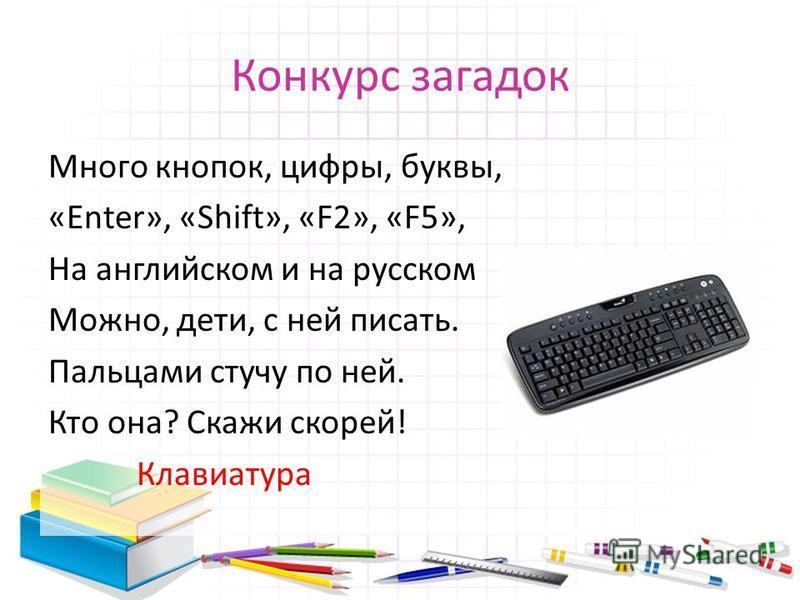 Много кнопок, цифры, буквы, «Enter», «Shift», «F2», «F5», На английском и на русском Можно, дети, с ней писать. Пальцами стучу по ней. Кто она? Скажи скорей! Клавиатура Конкурс загадок