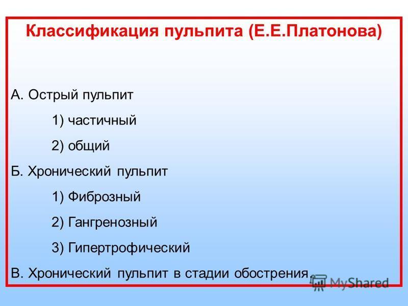 Классификация пульпита (Е.Е.Платонова) А. Острый пульпит 1) частичный 2) общий Б. Хронический пульпит 1) Фиброзный 2) Гангренозный 3) Гипертрофический В. Хронический пульпит в стадии обострения.