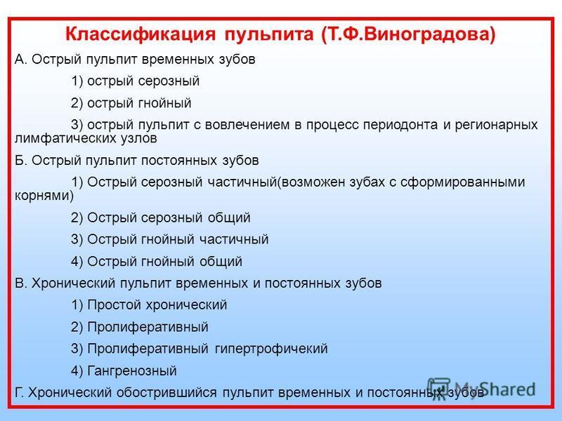 Классификация пульпита (Т.Ф.Виноградова) А. Острый пульпит временных зубов 1) острый серозный 2) острый гнойный 3) острый пульпит с вовлечением в процесс периодонта и регионарных лимфатических узлов Б. Острый пульпит постоянных зубов 1) Острый серозн