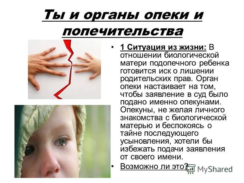 Ты и органы опеки и попечительства 1 Ситуация из жизни: В отношении биологической матери подопечного ребенка готовится иск о лишении родительских прав. Орган опеки настаивает на том, чтобы заявление в суд было подано именно опекунами. Опекуны, не жел
