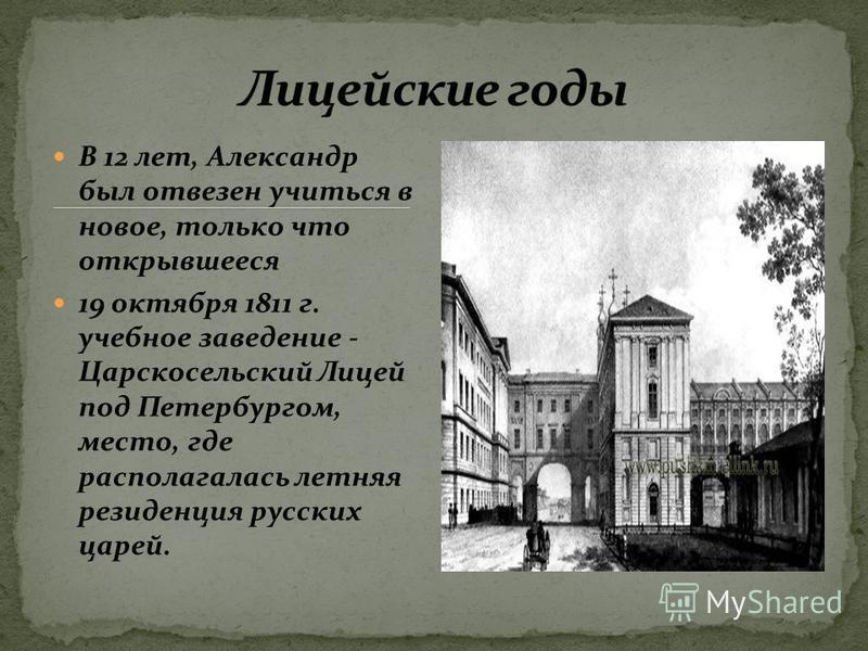 В 12 лет, Александр был отвезен учиться в новое, только что открывшееся 19 октября 1811 г. учебное заведение - Царскосельский Лицей под Петербургом, место, где располагалась летняя резиденция русских царей.