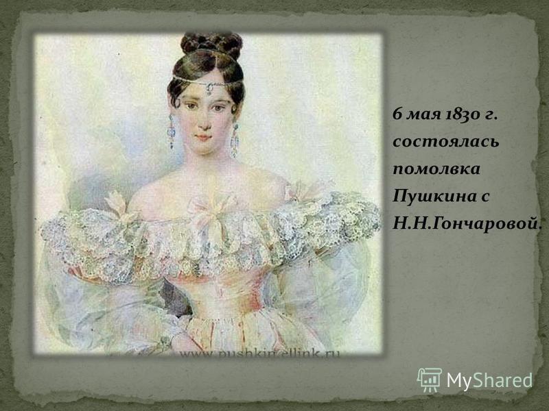 6 мая 1830 г. состоялась помолвка Пушкина с Н.Н.Гончаровой.