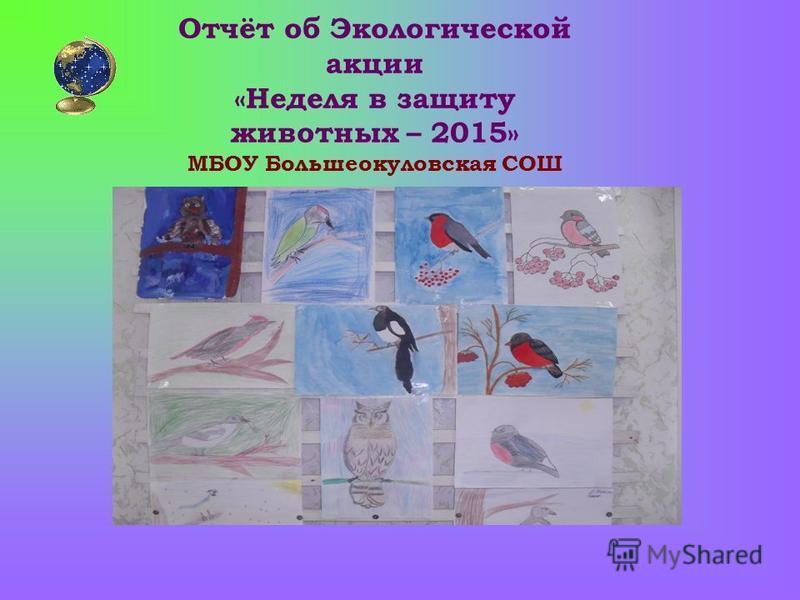 Отчёт об Экологической акции «Неделя в защиту животных – 2015» МБОУ Большеокуловская СОШ