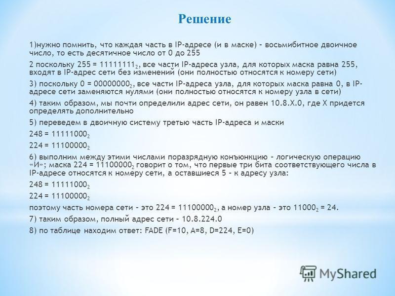 Решение 1)нужно помнить, что каждая часть в IP-адресе (и в маске) – восьмибитное двоичное число, то есть десятичное число от 0 до 255 2 поскольку 255 = 11111111 2, все части IP-адреса узла, для которых маска равна 255, входят в IP-адрес сети без изме