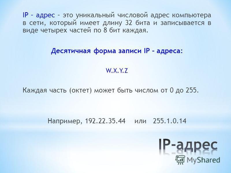 IP – адрес – это уникальный числовой адрес компьютера в сети, который имеет длину 32 бита и записывается в виде четырех частей по 8 бит каждая. Десятичная форма записи IP – адреса: W.X.Y.Z Каждая часть (октет) может быть числом от 0 до 255. Например,