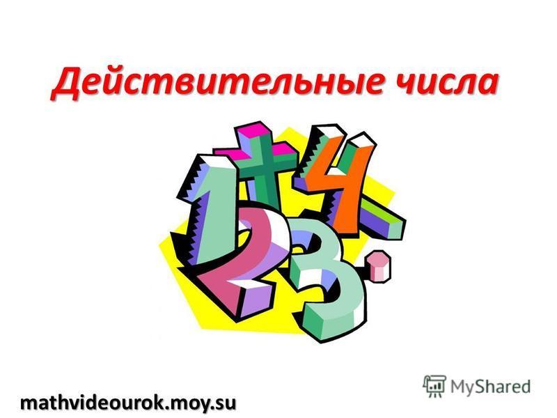 Действительные числа mathvideourok.moy.su