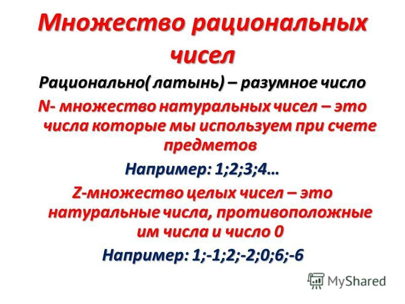 Множество рациональных чисел Рационально( латынь) – разумное число N- множество натуральных чисел – это числа которые мы используем при счете предметов Например: 1;2;3;4… Z-множество целых чисел – это натуральные числа, противоположные им числа и чис
